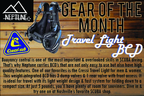 Gear Of The Month.Buoyancy control is one of the most important & overlooked skills in SCUBA diving. That�s why Neptune carries BCD�s that are not only easy to use but also have high quality features. One of our favorites is the Cressi Travel Light for men & women. This weight integrated BCD has 3 dump valves & 1 rear valve with front access. It is ideal for travel with its light weight design & fast system for folding down to a compact size. At just 5 pounds, you�ll have plenty of room for souviners. Dive in & try one on at Nashville�s favorite SCUBA shop.
